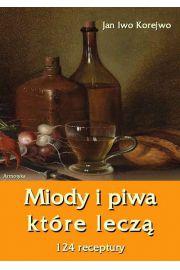 Miody i piwa, które leczą. 124 receptury