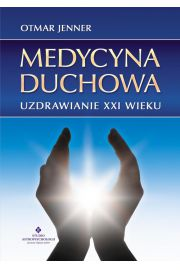 Medycyna duchowa. Uzdrawianie XXI wieku