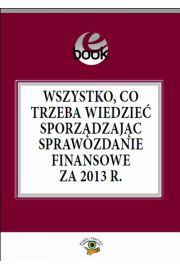 Wszystko, co trzeba wiedzieć sporządzając sprawozdanie finansowe za 2013 rok