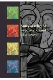 Muzyka religijna - między epokami i kulturami. T. 3