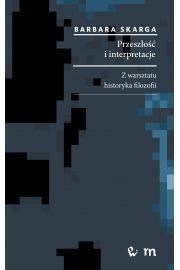Przeszłość i interpretacje. Z warsztatu historyka filozofii