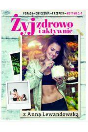 Żyj zdrowo i aktywnie z Anną Lewandowską. Porady, ćwiczenia, przepisy, motywacja