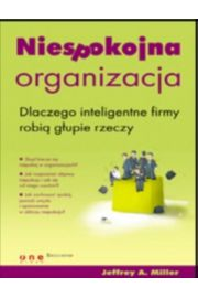 Niespokojna organizacja. Dlaczego inteligentne firmy robią głupie rzeczy - Jeffrey A. Miller