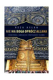Nie ma Boga oprócz Allaha. Powstanie, ewolucja i przyszlość islamu