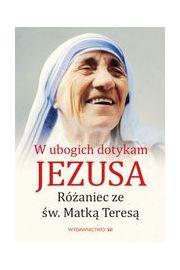 W ubogich dotykam Jezusa. Różaniec z Matką Teresą
