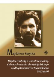 Mi�dzy tradycj� a wsp�czesno�ci�. Cele wychowania chrze�cija�skiego wed�ug Kazimierza Masalskiego (1927-1985)