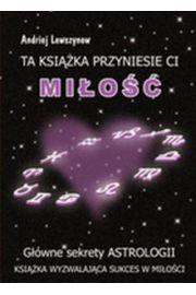Ta książka przyniesie ci miłość. Główne sekrety astrologii - Andriej Lewszynow