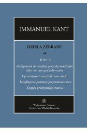 """Dzieła zebrane, t. III: Prolegomena do wszelkiej przyszłej metafizyki, która ma wystąpić jako nauka. """"Ugruntowanie metafizyki moralności. """"Metafizyczne podstawy przyrodoznawstwa"""". """"Krytyka praktycznego rozumu"""""""