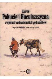 Dawne Pokucie i Huculszczyzna w opisach cudzoziemskich podr�nik�w. Wyb�r tekst�w z lat 1795-1939