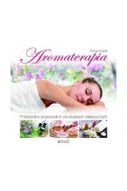Aromaterapia. Praktyczny przewodnik po olejkach eterycznych