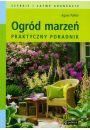 Ogród marzeń. Praktyczny poradnik - Dom i ogród